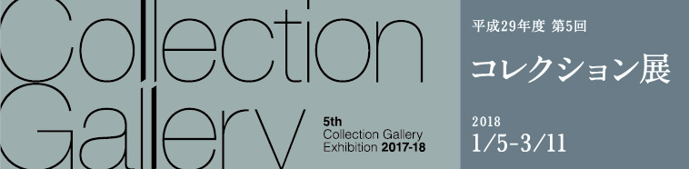Collection Gallery Exhibition 2017–2018