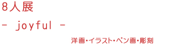 8人展 -joyful-