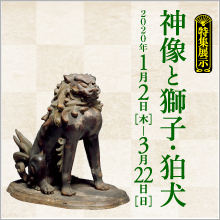 Feature Exhibition Shinto Deities and Guardian Lions and Lion-Dogs
