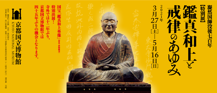 Priest Gyōnen 700th Memorial Special Exhibition The Buddhist Legacy of Jianzhen (Ganjin) and His Successors